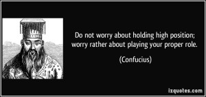 quote-do-not-worry-about-holding-high-position-worry-rather-about-playing-your-proper-role-confucius-340767